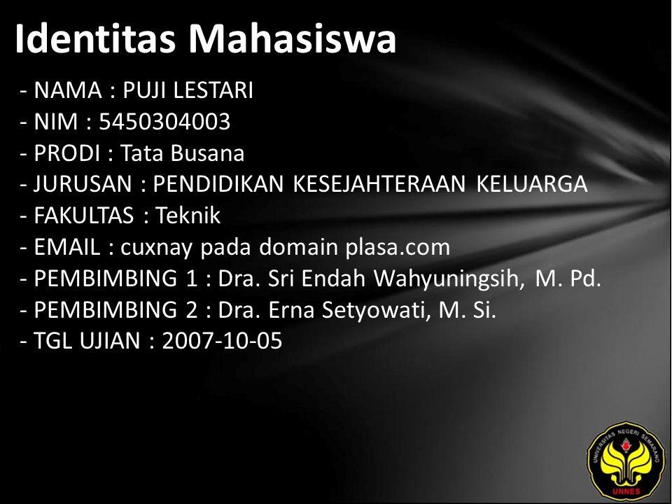 Identitas Mahasiswa - NAMA : PUJI LESTARI - NIM : 5450304003 - PRODI : Tata Busana - JURUSAN : PENDIDIKAN KESEJAHTERAAN KELUARGA - FAKULTAS : Teknik - EMAIL : cuxnay pada domain plasa.com - PEMBIMBING 1 : Dra.