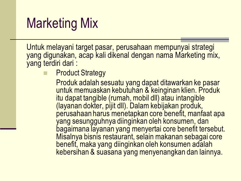 Marketing Mix Untuk melayani target pasar, perusahaan mempunyai strategi yang digunakan, acap kali dikenal dengan nama Marketing mix, yang terdiri dari : Product Strategy Produk adalah sesuatu yang dapat ditawarkan ke pasar untuk memuaskan kebutuhan & keinginan klien.