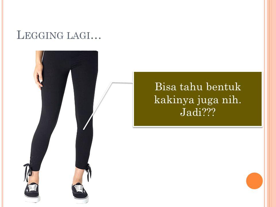 L EGGING LAGI … Bisa tahu bentuk kakinya juga nih. Jadi???