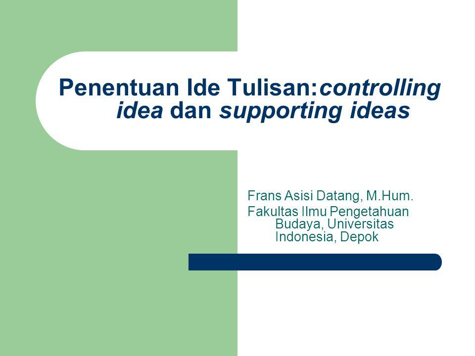 Penentuan Ide Tulisan:controlling idea dan supporting ideas Frans Asisi Datang, M.Hum.