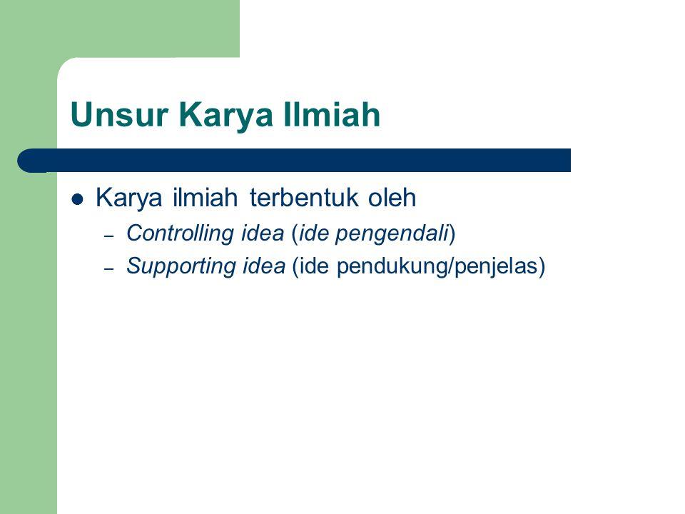 Unsur Karya Ilmiah Karya ilmiah terbentuk oleh – Controlling idea (ide pengendali) – Supporting idea (ide pendukung/penjelas)