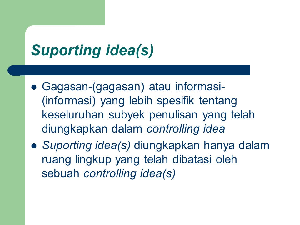 Suporting idea(s) Gagasan-(gagasan) atau informasi- (informasi) yang lebih spesifik tentang keseluruhan subyek penulisan yang telah diungkapkan dalam controlling idea Suporting idea(s) diungkapkan hanya dalam ruang lingkup yang telah dibatasi oleh sebuah controlling idea(s)