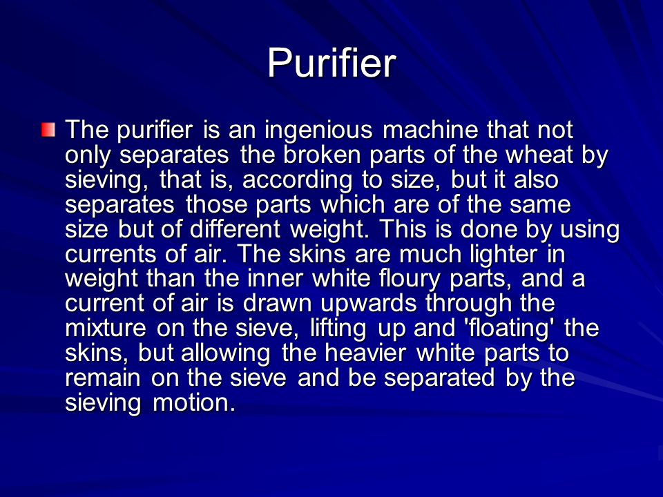 Purifier The purifier is an ingenious machine that not only separates the broken parts of the wheat by sieving, that is, according to size, but it als