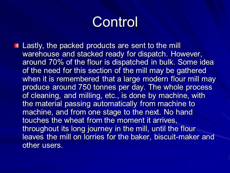 Control Lastly, the packed products are sent to the mill warehouse and stacked ready for dispatch. However, around 70% of the flour is dispatched in b