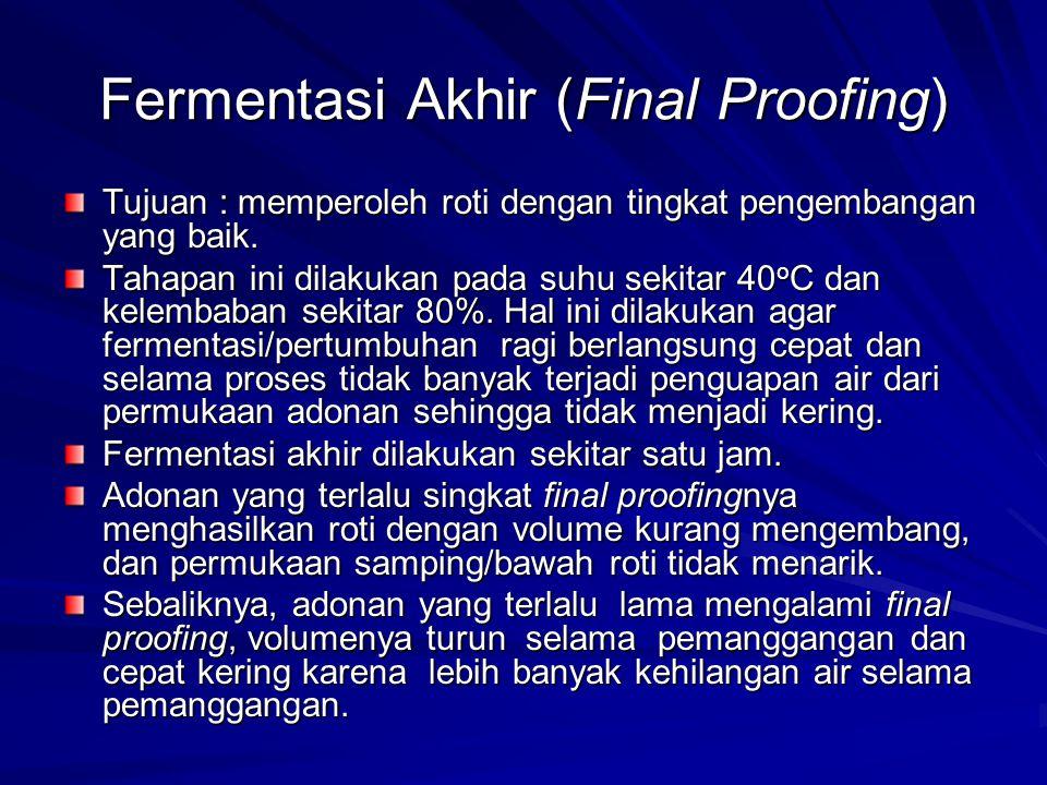 Fermentasi Akhir (Final Proofing) Tujuan : memperoleh roti dengan tingkat pengembangan yang baik. Tahapan ini dilakukan pada suhu sekitar 40 o C dan k