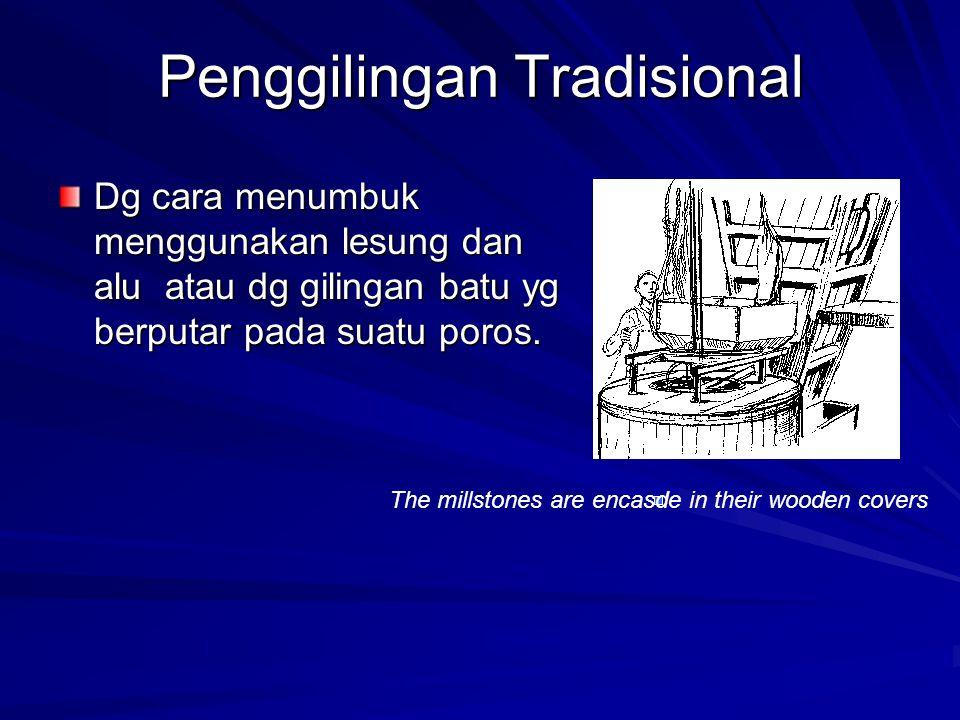 Penggilingan Tradisional Dg cara menumbuk menggunakan lesung dan alu atau dg gilingan batu yg berputar pada suatu poros. The millstones are encasde in