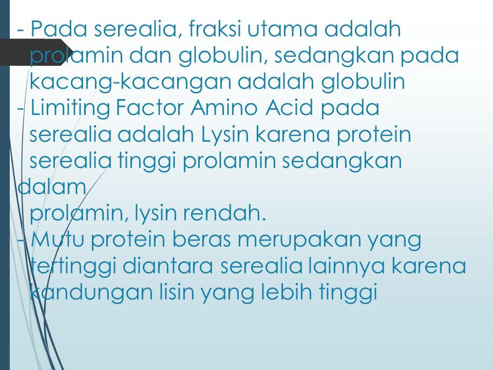 - Pada serealia, fraksi utama adalah prolamin dan globulin, sedangkan pada kacang-kacangan adalah globulin - Limiting Factor Amino Acid pada serealia