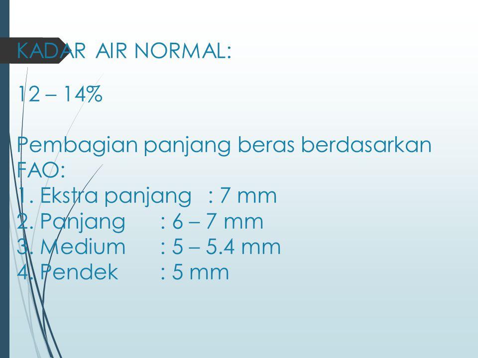 KADAR AIR NORMAL: 12 – 14% Pembagian panjang beras berdasarkan FAO: 1. Ekstra panjang: 7 mm 2. Panjang: 6 – 7 mm 3. Medium: 5 – 5.4 mm 4. Pendek: 5 mm
