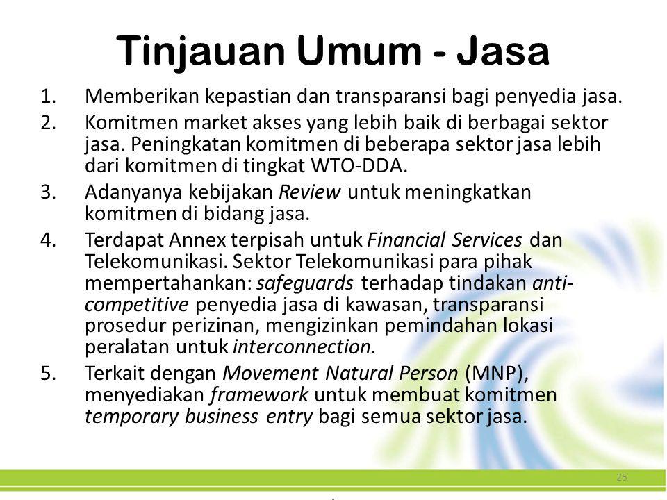 25 Tinjauan Umum - Jasa 1.Memberikan kepastian dan transparansi bagi penyedia jasa. 2.Komitmen market akses yang lebih baik di berbagai sektor jasa. P