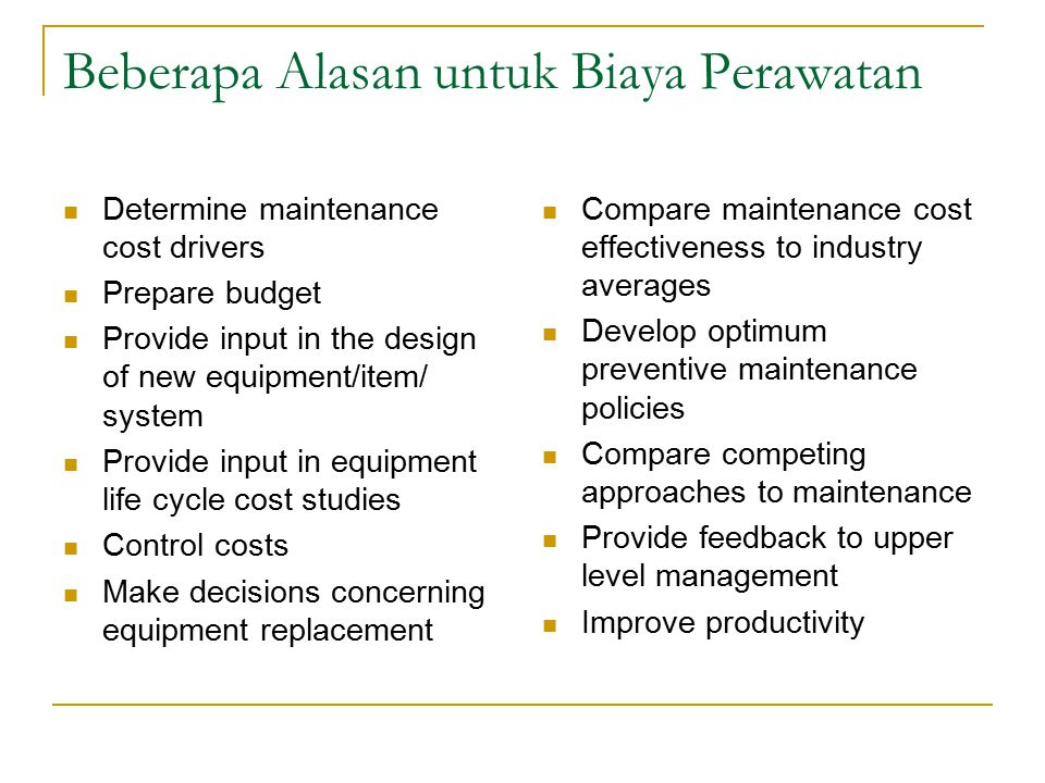 Beberapa Alasan untuk Biaya Perawatan Determine maintenance cost drivers Prepare budget Provide input in the design of new equipment/item/ system Provide input in equipment life cycle cost studies Control costs Make decisions concerning equipment replacement Compare maintenance cost effectiveness to industry averages Develop optimum preventive maintenance policies Compare competing approaches to maintenance Provide feedback to upper level management Improve productivity