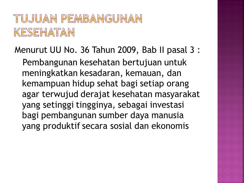 Menurut UU No. 36 Tahun 2009, Bab II pasal 3 : Pembangunan kesehatan bertujuan untuk meningkatkan kesadaran, kemauan, dan kemampuan hidup sehat bagi s