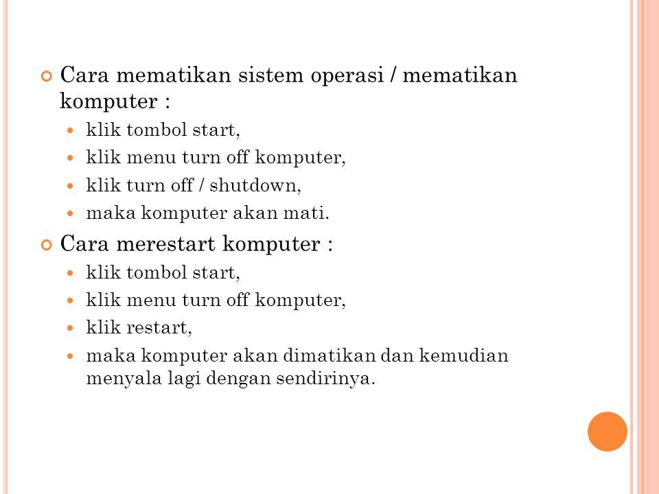 Cara mematikan sistem operasi / mematikan komputer : klik tombol start, klik menu turn off komputer, klik turn off / shutdown, maka komputer akan mati