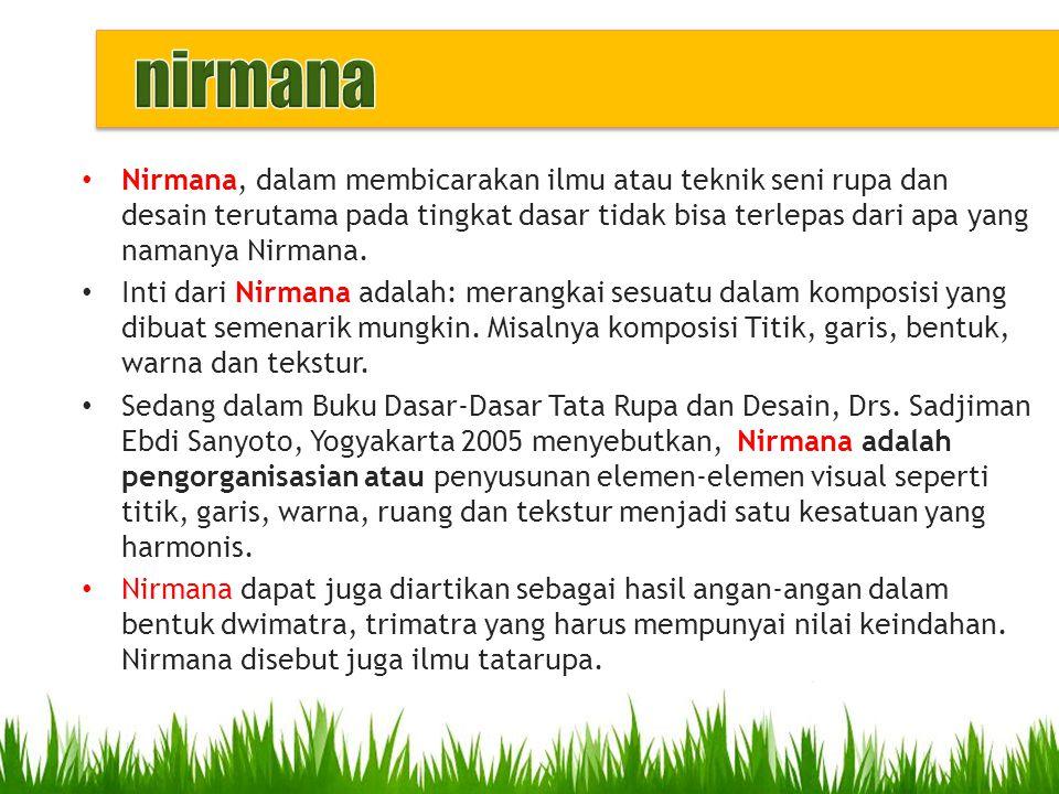 Nirmana, dalam membicarakan ilmu atau teknik seni rupa dan desain terutama pada tingkat dasar tidak bisa terlepas dari apa yang namanya Nirmana. Inti