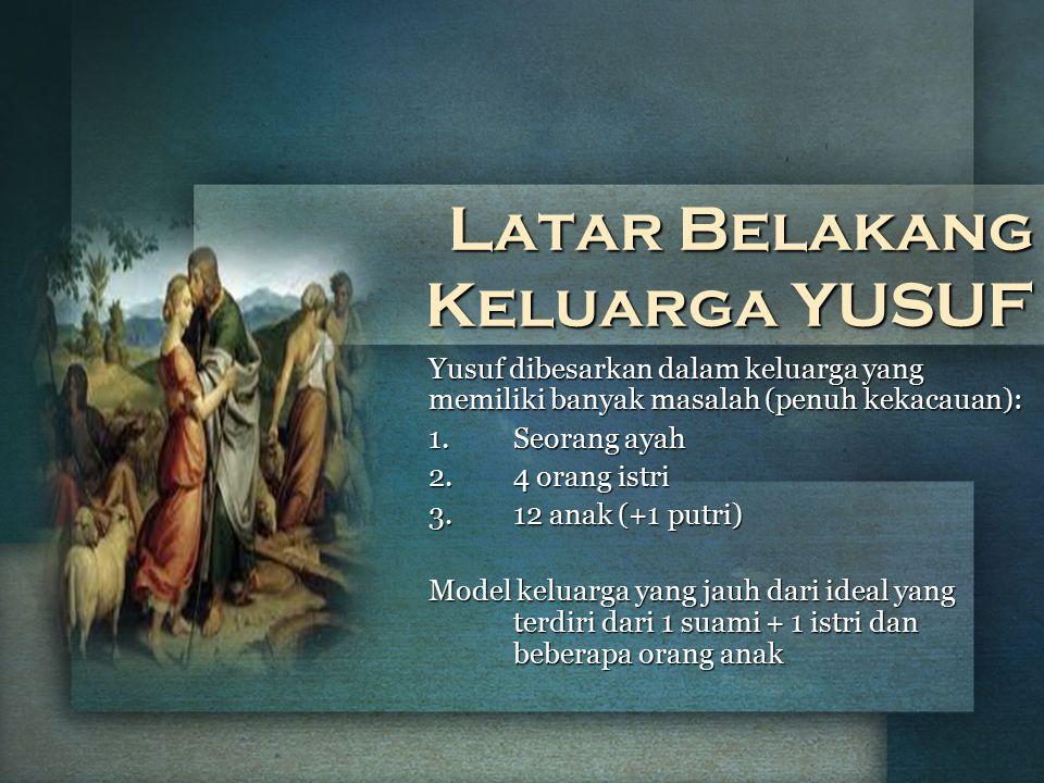 Latar Belakang Keluarga YUSUF Yusuf dibesarkan dalam keluarga yang memiliki banyak masalah (penuh kekacauan): 1.Seorang ayah 2.4 orang istri 3.12 anak
