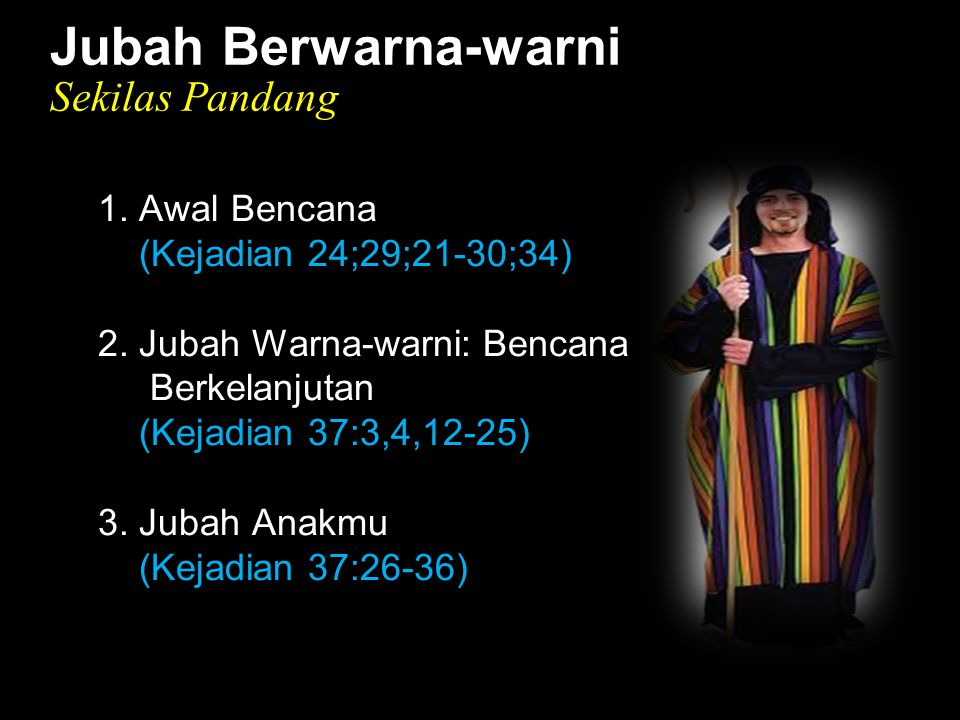 Black Jubah Berwarna-warni Sekilas Pandang 1. Awal Bencana (Kejadian 24;29;21-30;34) 2. Jubah Warna-warni: Bencana Berkelanjutan (Kejadian 37:3,4,12-2