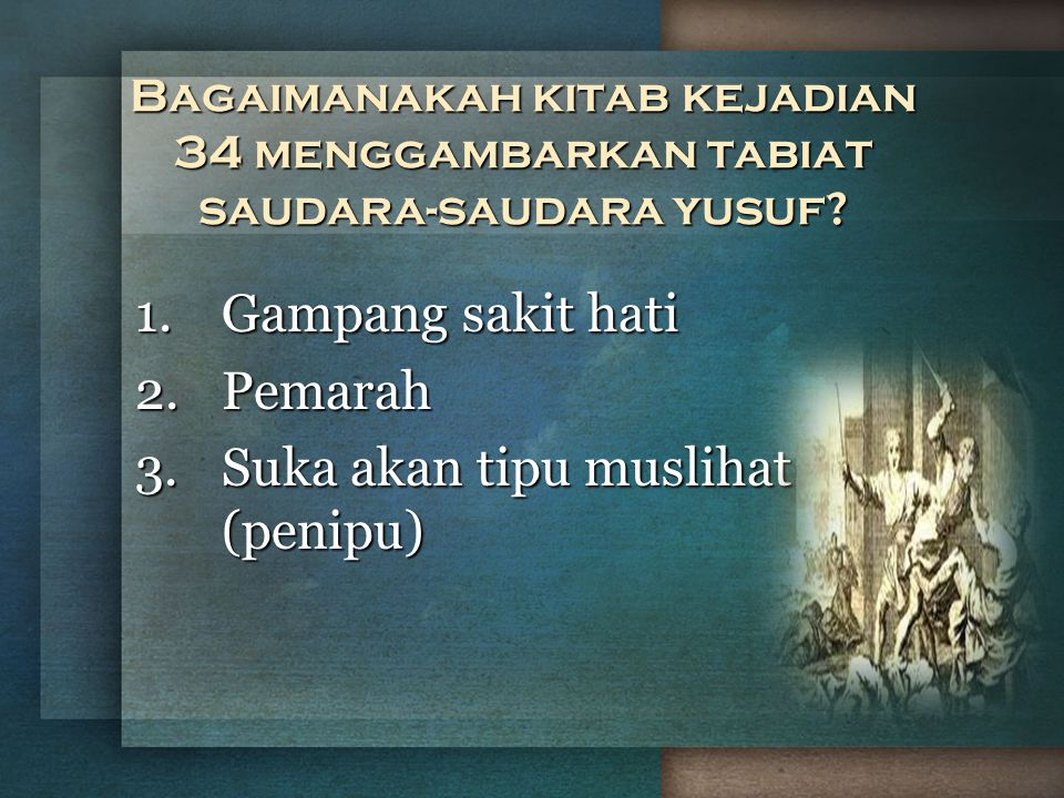 Bagaimanakah kitab kejadian 34 menggambarkan tabiat saudara-saudara yusuf? 1.Gampang sakit hati 2.Pemarah 3.Suka akan tipu muslihat (penipu)