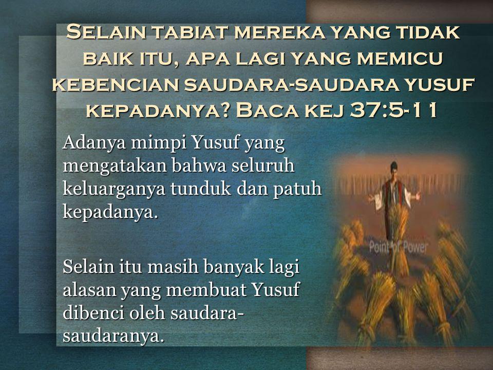 Selain tabiat mereka yang tidak baik itu, apa lagi yang memicu kebencian saudara-saudara yusuf kepadanya? Baca kej 37:5-11 Adanya mimpi Yusuf yang men