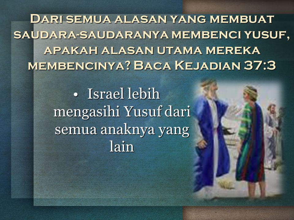 Dari semua alasan yang membuat saudara-saudaranya membenci yusuf, apakah alasan utama mereka membencinya? Baca Kejadian 37:3 Israel lebih mengasihi Yu