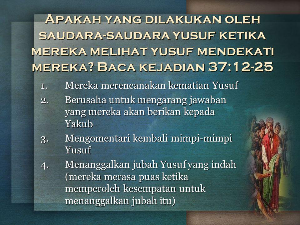 Apakah yang dilakukan oleh saudara-saudara yusuf ketika mereka melihat yusuf mendekati mereka? Baca kejadian 37:12-25 1.Mereka merencanakan kematian Y
