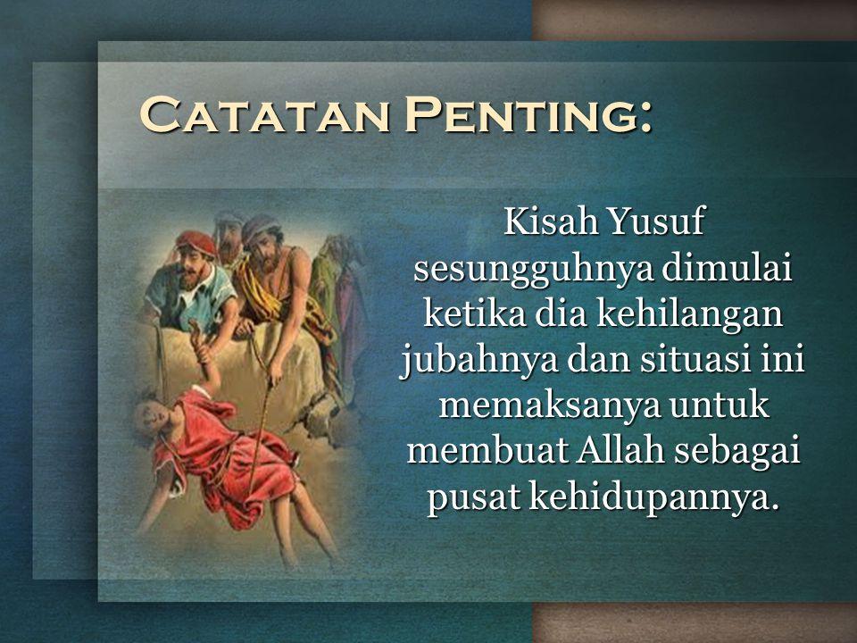 Catatan Penting: Kisah Yusuf sesungguhnya dimulai ketika dia kehilangan jubahnya dan situasi ini memaksanya untuk membuat Allah sebagai pusat kehidupa