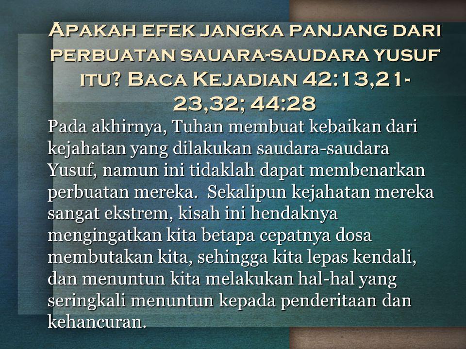 Apakah efek jangka panjang dari perbuatan sauara-saudara yusuf itu? Baca Kejadian 42:13,21- 23,32; 44:28 Pada akhirnya, Tuhan membuat kebaikan dari ke