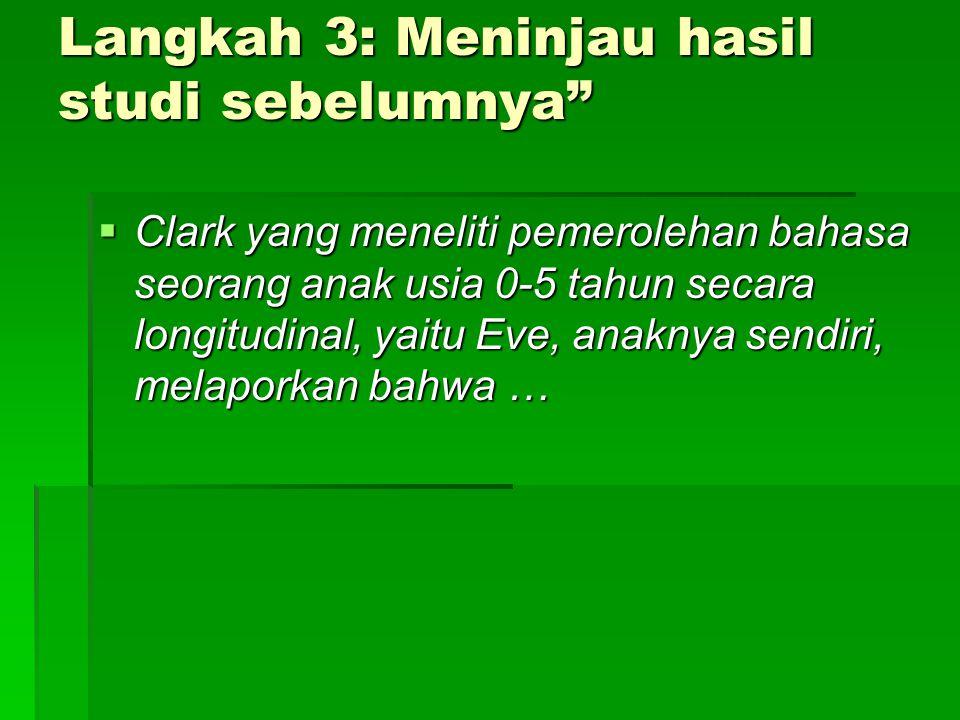 Langkah 3: Meninjau hasil studi sebelumnya  Clark yang meneliti pemerolehan bahasa seorang anak usia 0-5 tahun secara longitudinal, yaitu Eve, anaknya sendiri, melaporkan bahwa …