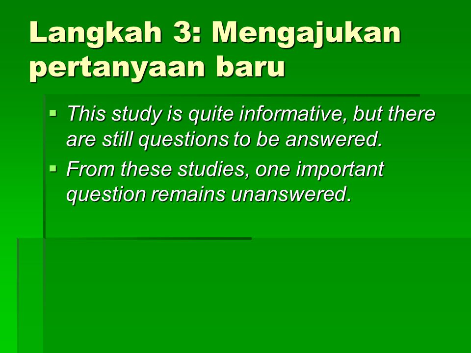 Langkah 3: Mengajukan pertanyaan baru  This study is quite informative, but there are still questions to be answered.