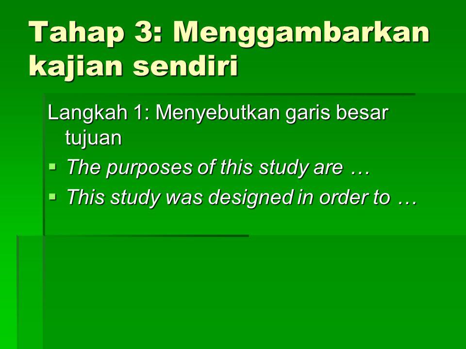 Tahap 3: Menggambarkan kajian sendiri Langkah 1: Menyebutkan garis besar tujuan  The purposes of this study are …  This study was designed in order to …
