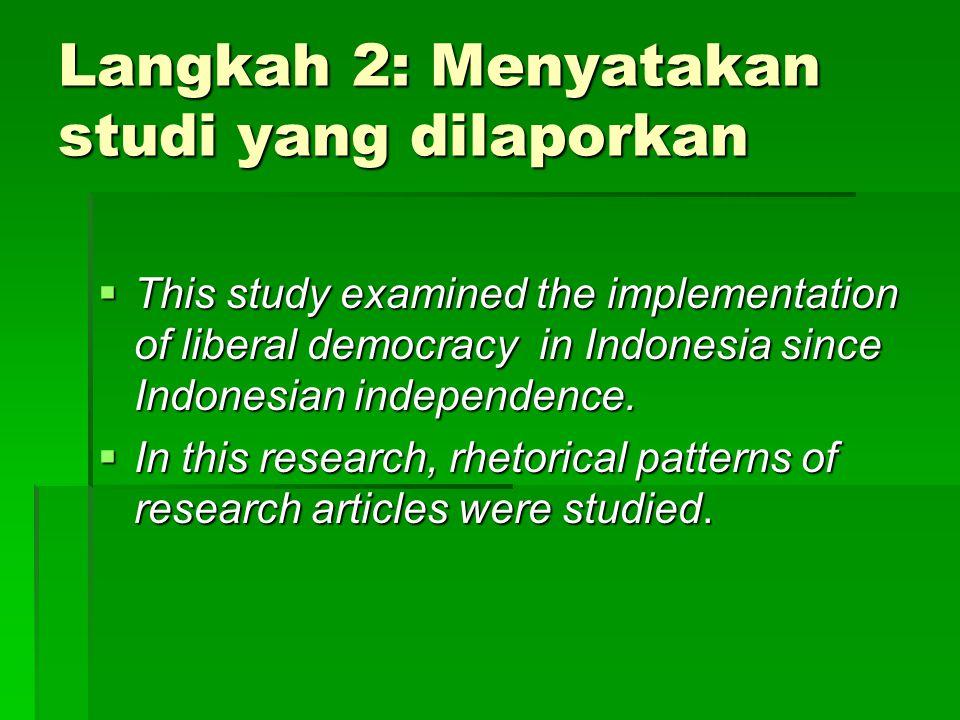 Langkah 2: Menyatakan studi yang dilaporkan  This study examined the implementation of liberal democracy in Indonesia since Indonesian independence.