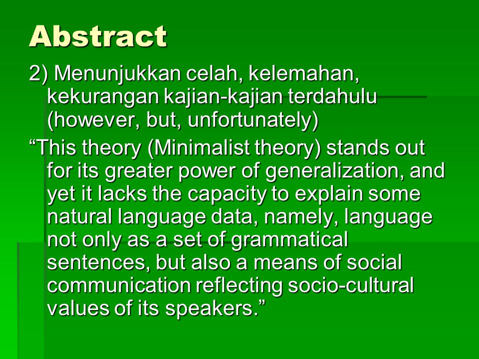 Abstract 2) Menunjukkan celah, kelemahan, kekurangan kajian-kajian terdahulu (however, but, unfortunately) This theory (Minimalist theory) stands out for its greater power of generalization, and yet it lacks the capacity to explain some natural language data, namely, language not only as a set of grammatical sentences, but also a means of social communication reflecting socio-cultural values of its speakers.
