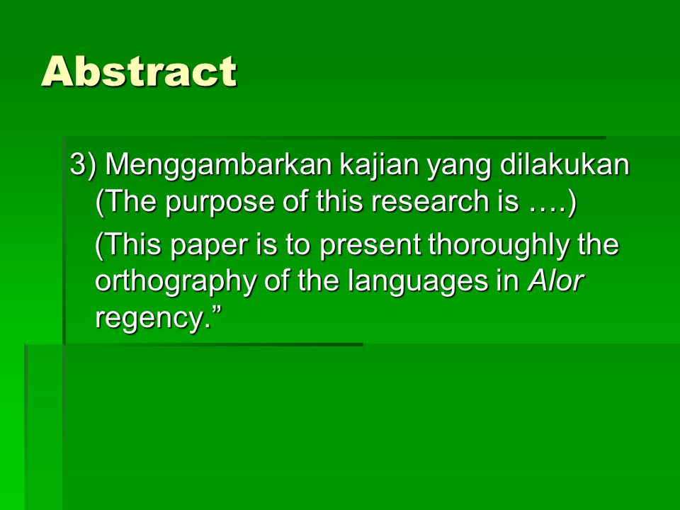 Abstract 3) Menggambarkan kajian yang dilakukan (The purpose of this research is ….) (This paper is to present thoroughly the orthography of the languages in Alor regency. (This paper is to present thoroughly the orthography of the languages in Alor regency.