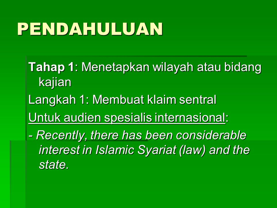 PENDAHULUAN Tahap 1: Menetapkan wilayah atau bidang kajian Langkah 1: Membuat klaim sentral Untuk audien spesialis internasional: - Recently, there has been considerable interest in Islamic Syariat (law) and the state.