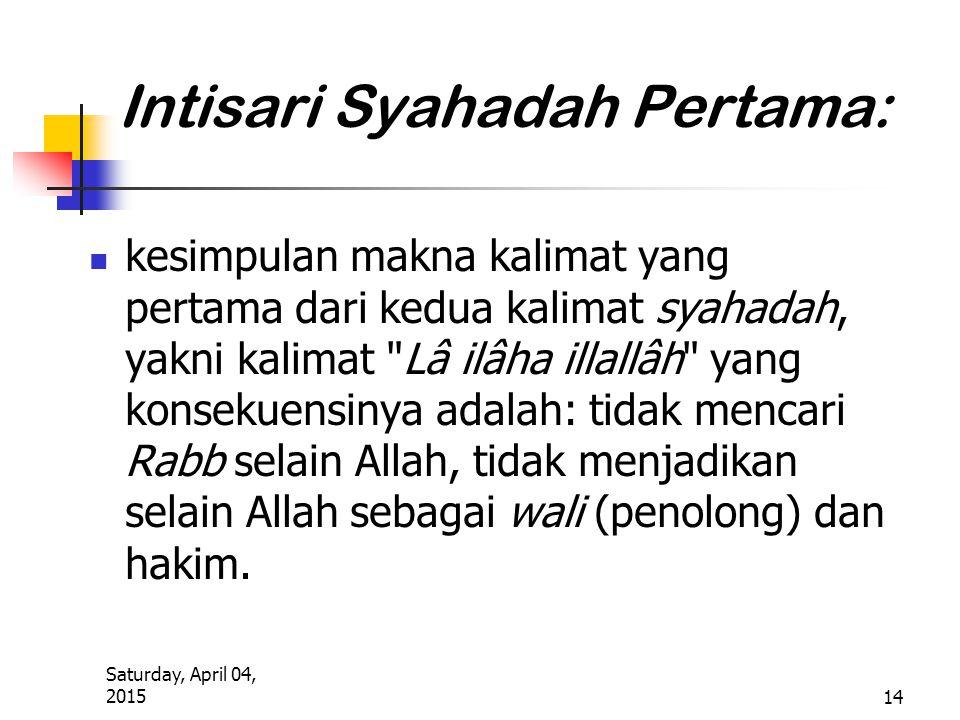Saturday, April 04, 2015 14 Intisari Syahadah Pertama: kesimpulan makna kalimat yang pertama dari kedua kalimat syahadah, yakni kalimat