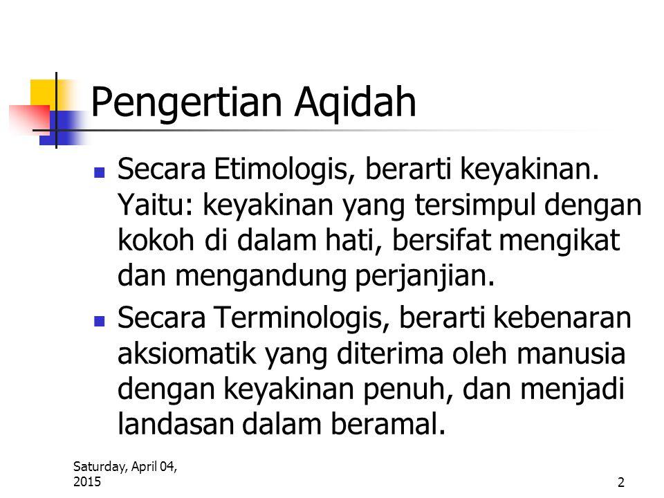 Saturday, April 04, 2015 2 Pengertian Aqidah Secara Etimologis, berarti keyakinan. Yaitu: keyakinan yang tersimpul dengan kokoh di dalam hati, bersifa