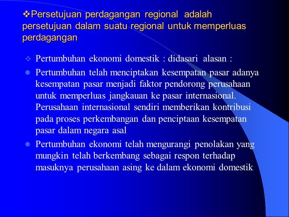  Persetujuan perdagangan regional adalah persetujuan dalam suatu regional untuk memperluas perdagangan  Pertumbuhan ekonomi domestik : didasari alas
