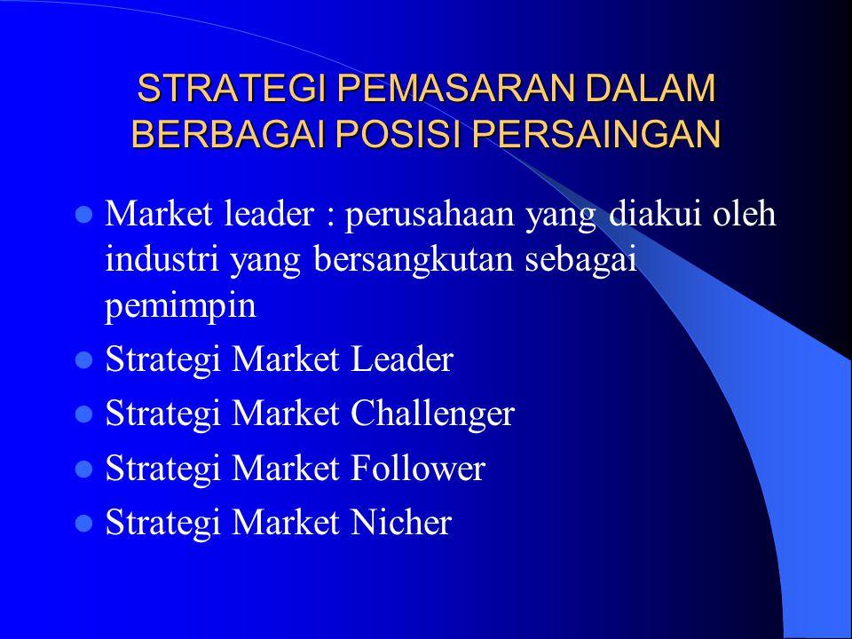STRATEGI PEMASARAN DALAM BERBAGAI POSISI PERSAINGAN Market leader : perusahaan yang diakui oleh industri yang bersangkutan sebagai pemimpin Strategi M