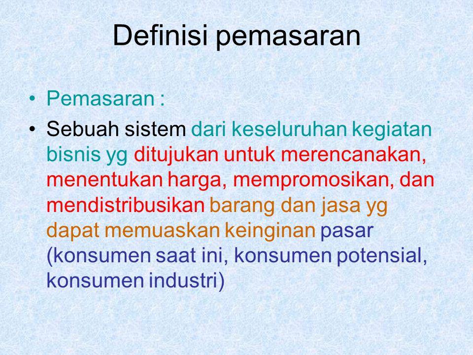 Definisi pemasaran Pemasaran : Sebuah sistem dari keseluruhan kegiatan bisnis yg ditujukan untuk merencanakan, menentukan harga, mempromosikan, dan mendistribusikan barang dan jasa yg dapat memuaskan keinginan pasar (konsumen saat ini, konsumen potensial, konsumen industri)