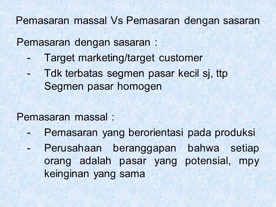 Pemasaran massal Vs Pemasaran dengan sasaran Pemasaran dengan sasaran : - Target marketing/target customer - Tdk terbatas segmen pasar kecil sj, ttp Segmen pasar homogen Pemasaran massal : - Pemasaran yang berorientasi pada produksi - Perusahaan beranggapan bahwa setiap orang adalah pasar yang potensial, mpy keinginan yang sama