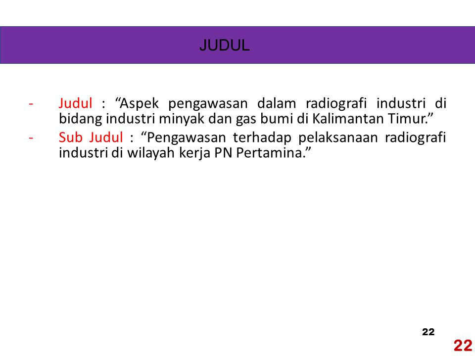 22 -Judul : Aspek pengawasan dalam radiografi industri di bidang industri minyak dan gas bumi di Kalimantan Timur. -Sub Judul : Pengawasan terhadap pelaksanaan radiografi industri di wilayah kerja PN Pertamina. JUDUL