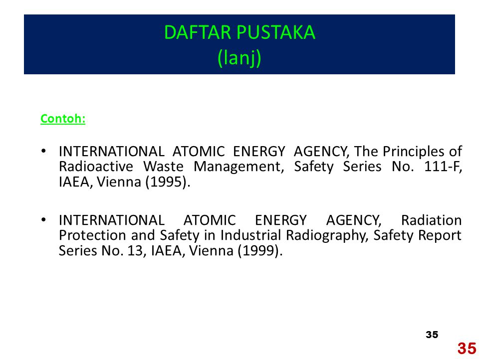 35 DAFTAR PUSTAKA (lanj) Contoh: INTERNATIONAL ATOMIC ENERGY AGENCY, The Principles of Radioactive Waste Management, Safety Series No.