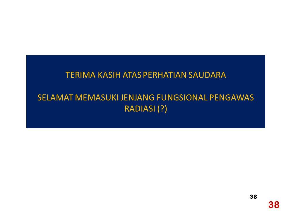 38 TERIMA KASIH ATAS PERHATIAN SAUDARA SELAMAT MEMASUKI JENJANG FUNGSIONAL PENGAWAS RADIASI ( )