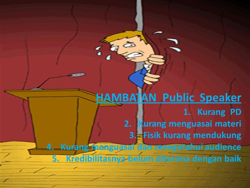 HAMBATAN Public Speaker 1.Kurang PD 2.Kurang menguasai materi 3.Fisik kurang mendukung 4.Kurang menguasai dan mengetahui audience 5.Kredibilitasnya be