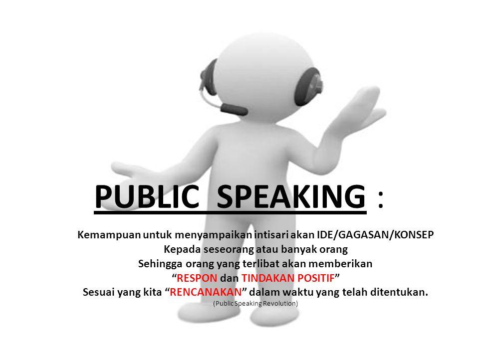 PUBLIC SPEAKING : Kemampuan untuk menyampaikan intisari akan IDE/GAGASAN/KONSEP Kepada seseorang atau banyak orang Sehingga orang yang terlibat akan m