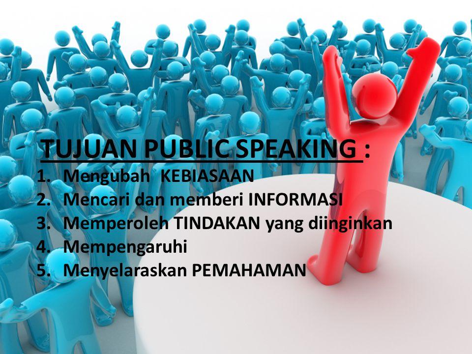 TUJUAN PUBLIC SPEAKING : 1.Mengubah KEBIASAAN 2.Mencari dan memberi INFORMASI 3.Memperoleh TINDAKAN yang diinginkan 4.Mempengaruhi 5.Menyelaraskan PEM