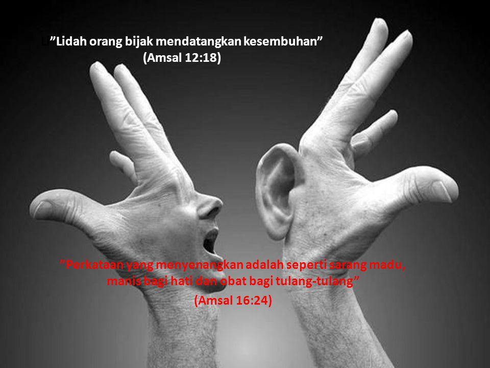 "Li""Lidah orang bijak mendatangkan kesembuhan"" (Amsal 12:18) ""Perkataan yang menyenangkan adalah seperti sarang madu, manis bagi hati dan obat bagi tul"