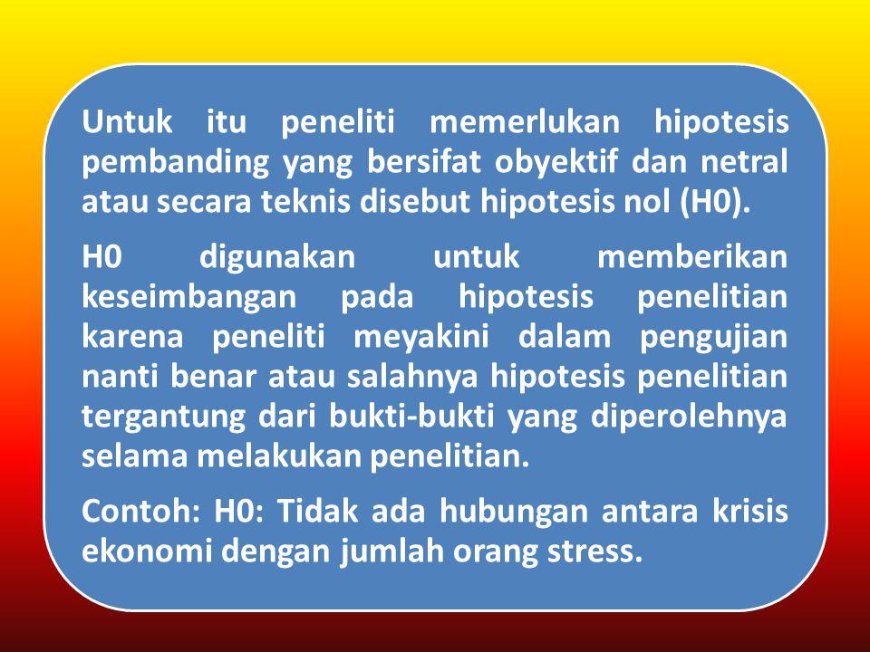 Untuk itu peneliti memerlukan hipotesis pembanding yang bersifat obyektif dan netral atau secara teknis disebut hipotesis nol (H0).