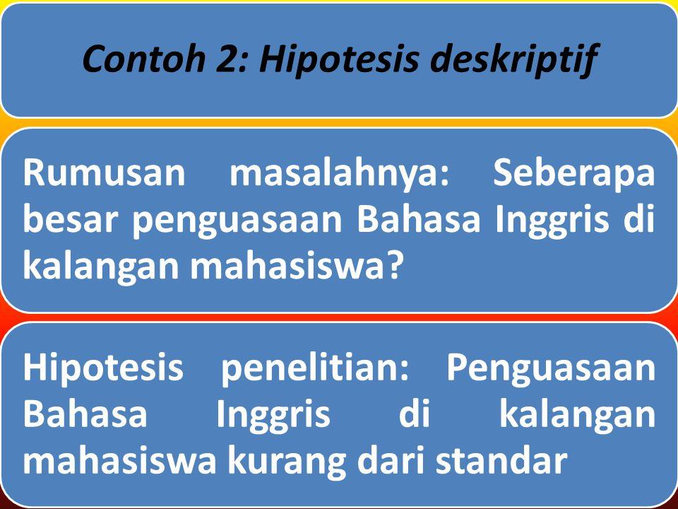 Contoh 2: Hipotesis deskriptif Rumusan masalahnya: Seberapa besar penguasaan Bahasa Inggris di kalangan mahasiswa.