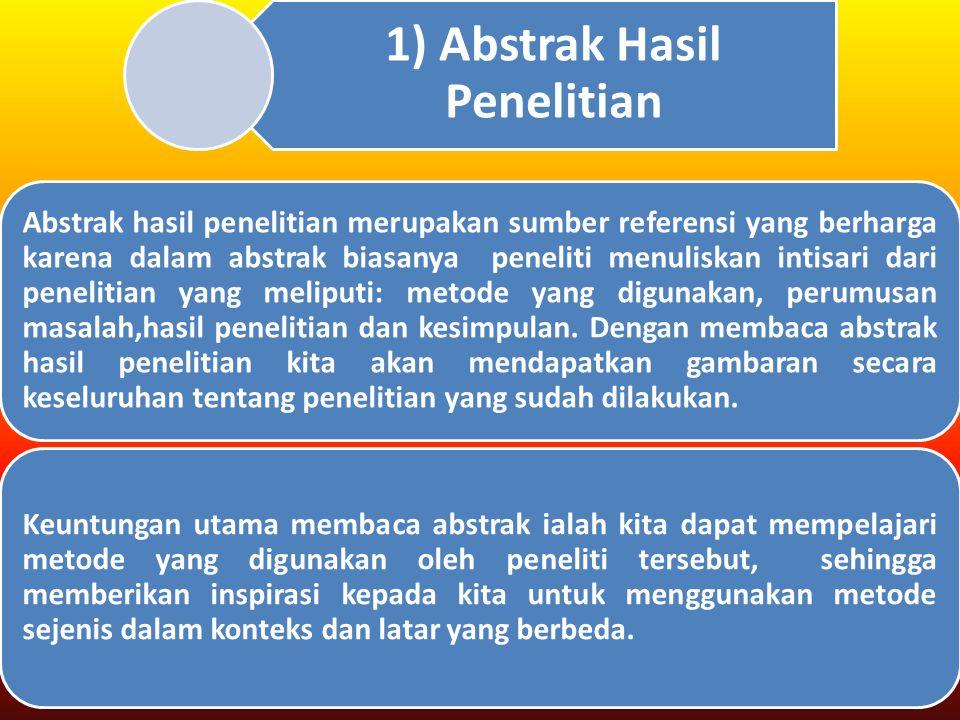 1) Abstrak Hasil Penelitian Abstrak hasil penelitian merupakan sumber referensi yang berharga karena dalam abstrak biasanya peneliti menuliskan intisari dari penelitian yang meliputi: metode yang digunakan, perumusan masalah,hasil penelitian dan kesimpulan.