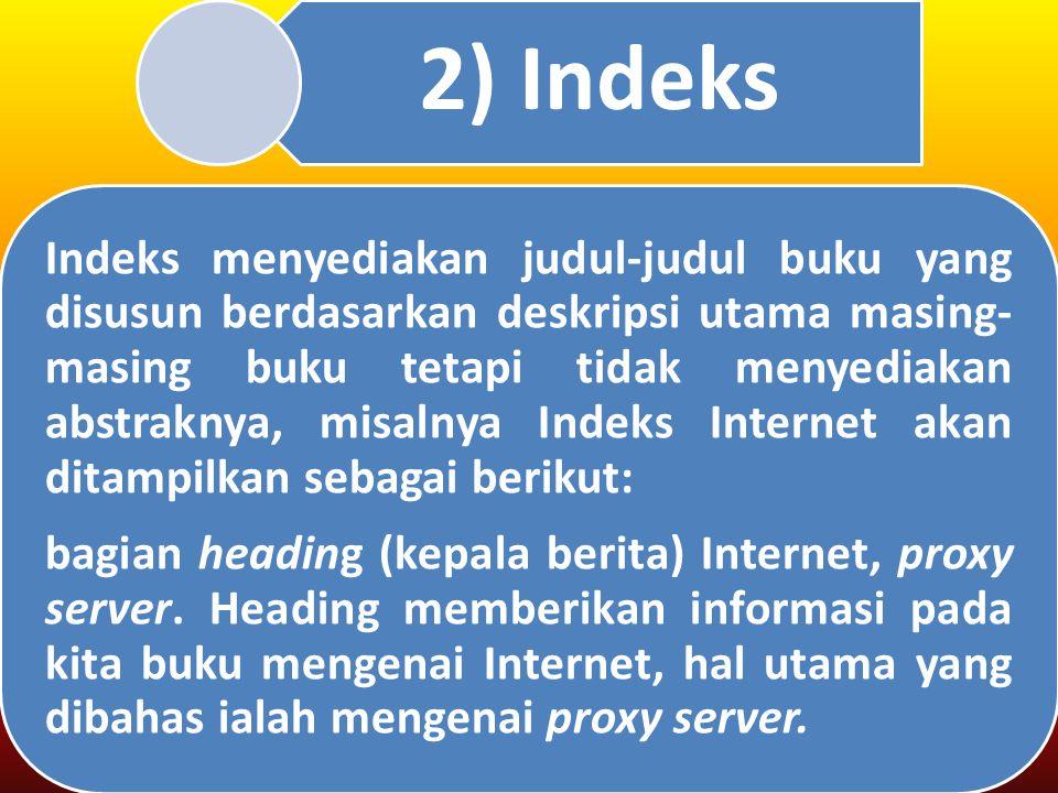 2) Indeks Indeks menyediakan judul-judul buku yang disusun berdasarkan deskripsi utama masing- masing buku tetapi tidak menyediakan abstraknya, misalnya Indeks Internet akan ditampilkan sebagai berikut: bagian heading (kepala berita) Internet, proxy server.