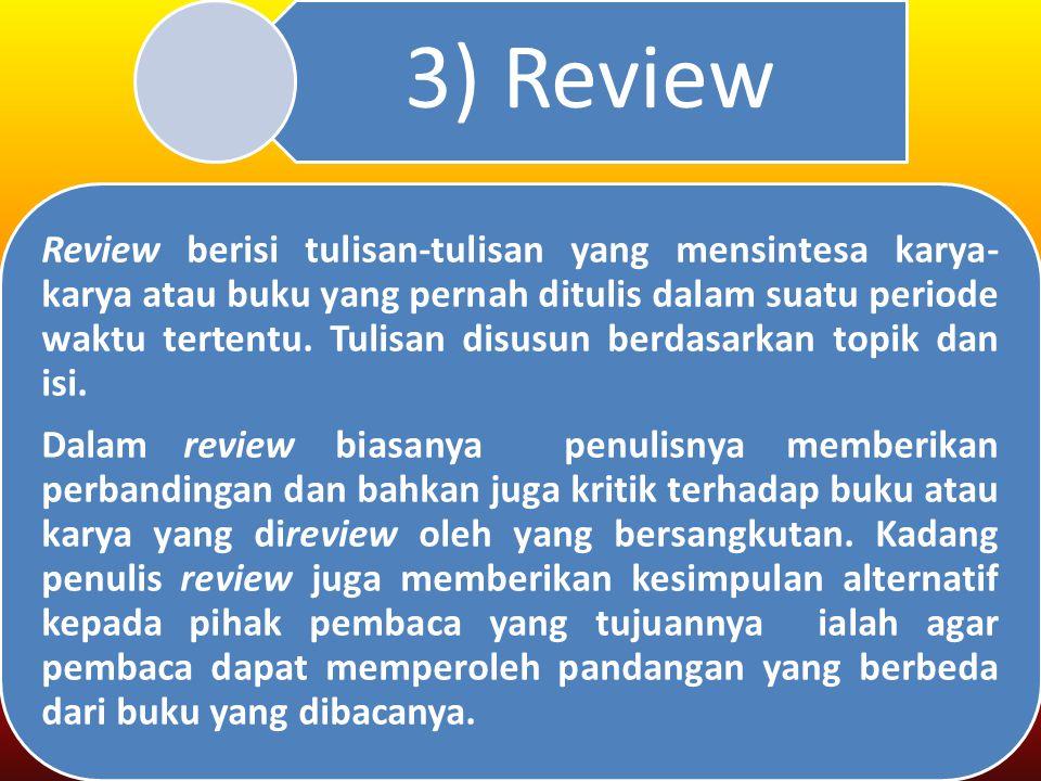 3) Review Review berisi tulisan-tulisan yang mensintesa karya- karya atau buku yang pernah ditulis dalam suatu periode waktu tertentu.